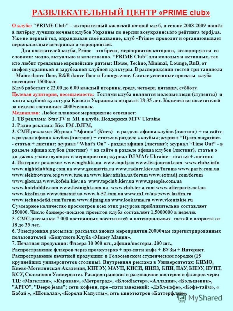 РАЗВЛЕКАТЕЛЬНЫЙ ЦЕНТР «PRIME club» О клубе: PRIME Club – авторитетный киевский ночной клуб, в сезоне 2008-2009 вошёл в пятёрку лучших ночных клубов Украины по версии всеукраинского рейтинга topdj.ua. Уже не первый год, оправдывая своё название, клуб