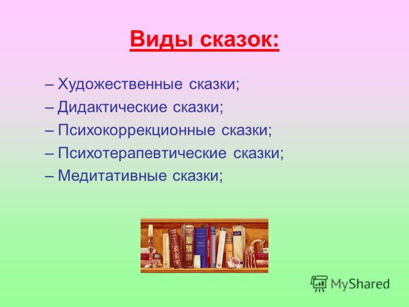 Виды сказок: –Художественные сказки; –Дидактические сказки; –Психокоррекционные сказки; –Психотерапевтические сказки; –Медитативные сказки;