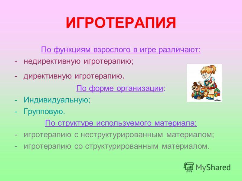 ИГРОТЕРАПИЯ По функциям взрослого в игре различают: -недирективную игротерапию; -директивную игротерапию. По форме организации: -Индивидуальную; -Групповую. По структуре используемого материала: -игротерапию с неструктурированным материалом; -игротер