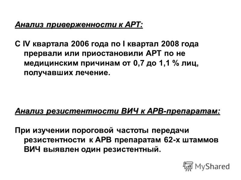 Анализ приверженности к АРТ: С IV квартала 2006 года по I квартал 2008 года прервали или приостановили АРТ по не медицинским причинам от 0,7 до 1,1 % лиц, получавших лечение. Анализ резистентности ВИЧ к АРВ-препаратам: При изучении пороговой частоты