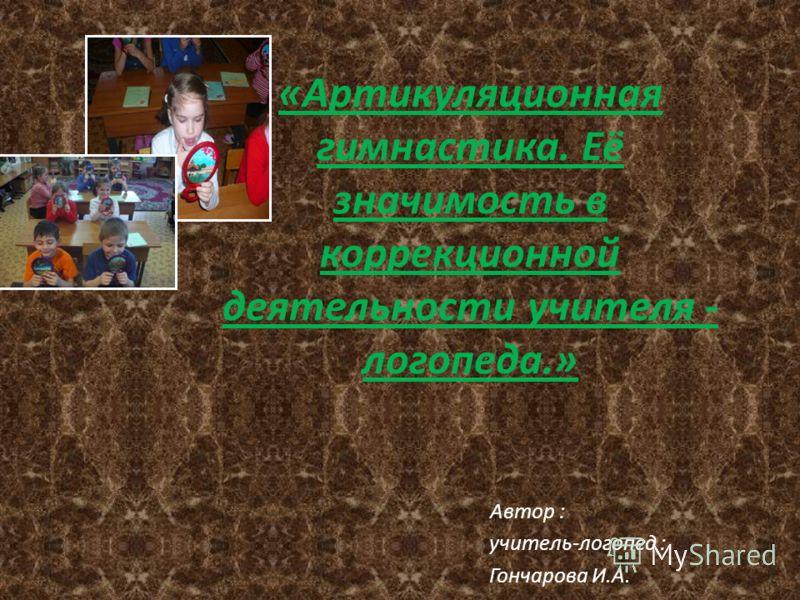 «Артикуляционная гимнастика. Её значимость в коррекционной деятельности учителя - логопеда.» Автор : учитель-логопед : Гончарова И.А.