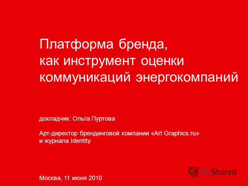 Платформа бренда, как инструмент оценки коммуникаций энергокомпаний докладчик: Ольга Пуртова Арт-директор брендинговой компании «Art Graphics.ru» и журнала Identity Москва, 11 июня 2010