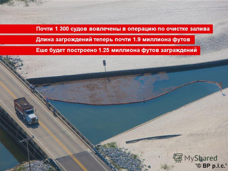 Почти 1 300 судов вовлечены в операцию по очистке залива Еше будет построено 1.25 миллиона футов заграждений '© BP p.l.c.' Длина загрождений теперь почти 1.9 миллиона футов