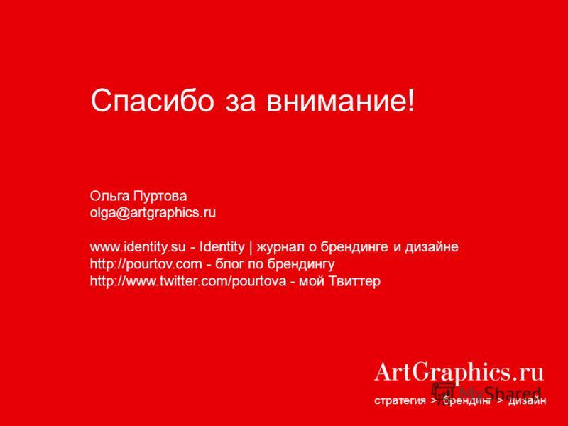 стратегия > брендинг > дизайн Спасибо за внимание! Ольга Пуртова olga@artgraphics.ru www.identity.su - Identity | журнал о брендинге и дизайне http://pourtov.com - блог по брендингу http://www.twitter.com/pourtova - мой Твиттер