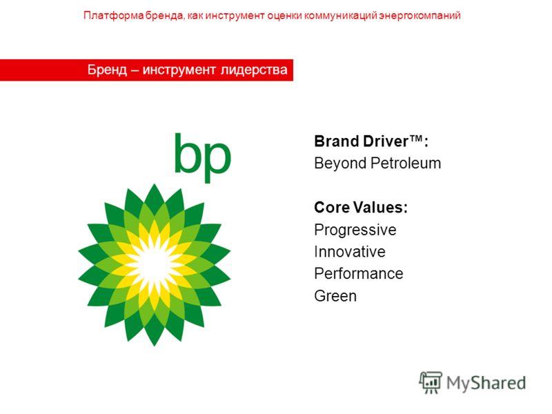 Бренд – инструмент лидерства Brand Driver: Beyond Petroleum Core Values: Progressive Innovative Performance Green Платформа бренда, как инструмент оценки коммуникаций энергокомпаний