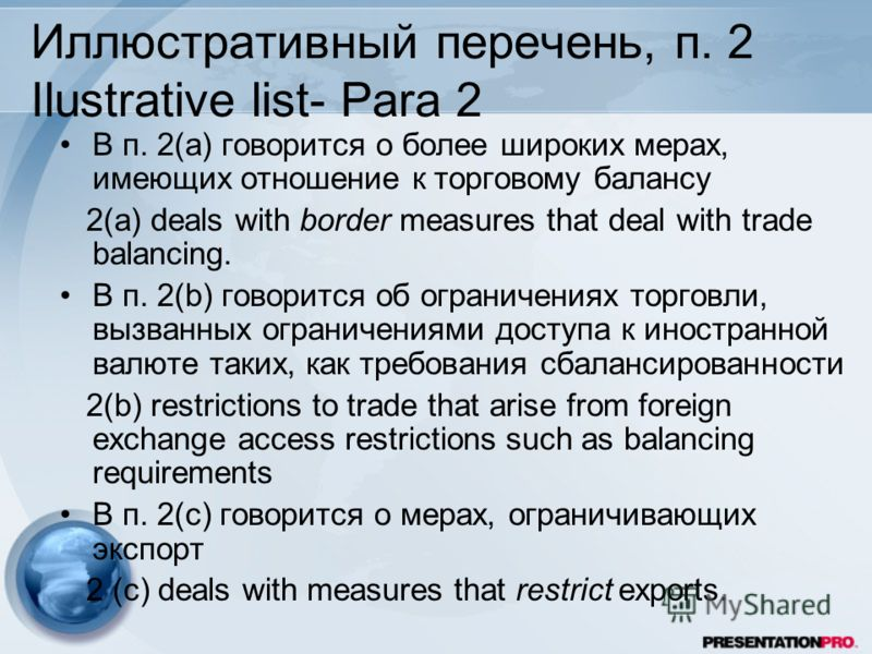 Иллюстративный перечень, п. 2 Ilustrative list- Para 2 В п. 2(а) говорится о более широких мерах, имеющих отношение к торговому балансу 2(a) deals with border measures that deal with trade balancing. В п. 2(b) говорится об ограничениях торговли, вызв