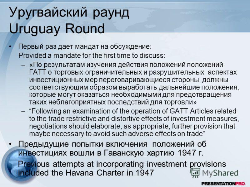 Уругвайский раунд Uruguay Round Первый раз дает мандат на обсуждение: Provided a mandate for the first time to discuss: –«По результатам изучения действия положений положений ГАТТ о торговых ограничительных и разрушительных аспектах инвестиционных ме