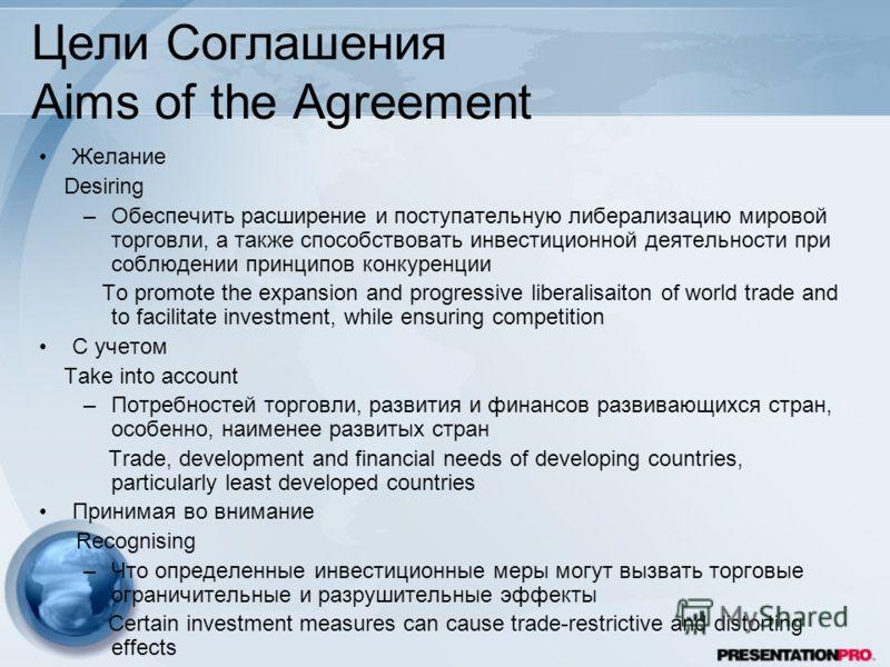 Цели Соглашения Aims of the Agreement Желание Desiring –Обеспечить расширение и поступательную либерализацию мировой торговли, а также способствовать инвестиционной деятельности при соблюдении принципов конкуренции To promote the expansion and progre