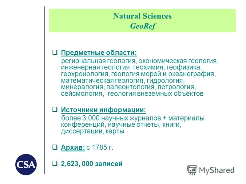 Natural Sciences GeoRef Предметные области: региональная геология, экономическая геология, инженерная геология, геохимия, геофизика, геохронология, геология морей и океанография, математическая геология, гидрология, минералогия, палеонтология, петрол