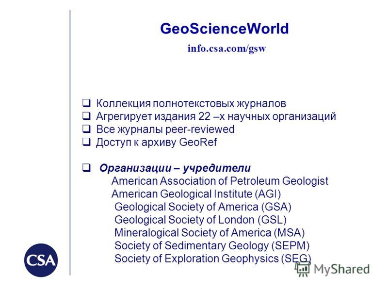 GeoScienceWorld info.csa.com/gsw Коллекция полнотекстовых журналов Агрегирует издания 22 –х научных организаций Все журналы peer-reviewed Доступ к архиву GeoRef Организации – учредители American Association of Petroleum Geologist American Geological