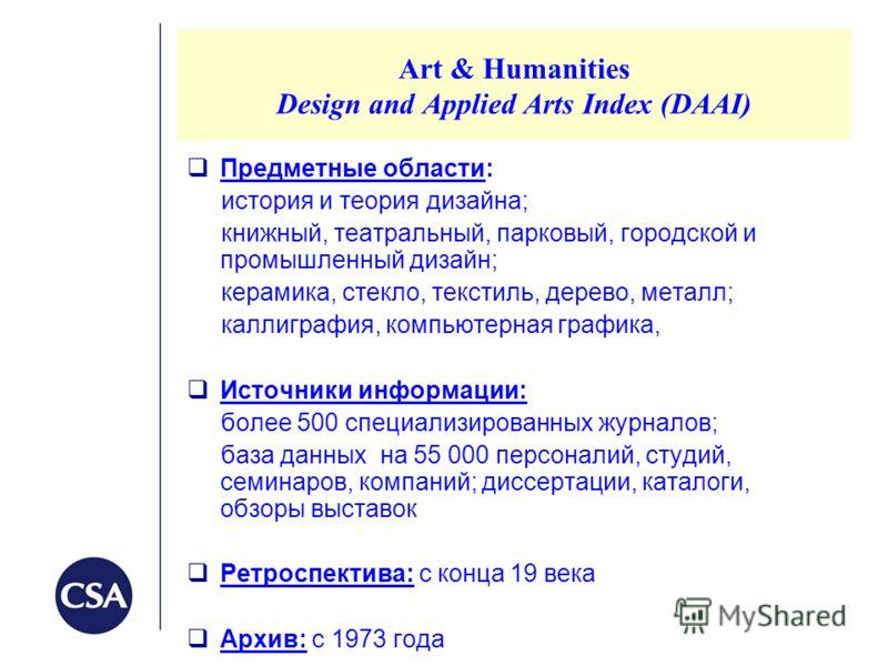 Art & Humanities Design and Applied Arts Index (DAAI) Предметные области: история и теория дизайна; книжный, театральный, парковый, городской и промышленный дизайн; керамика, стекло, текстиль, дерево, металл; каллиграфия, компьютерная графика, Источн