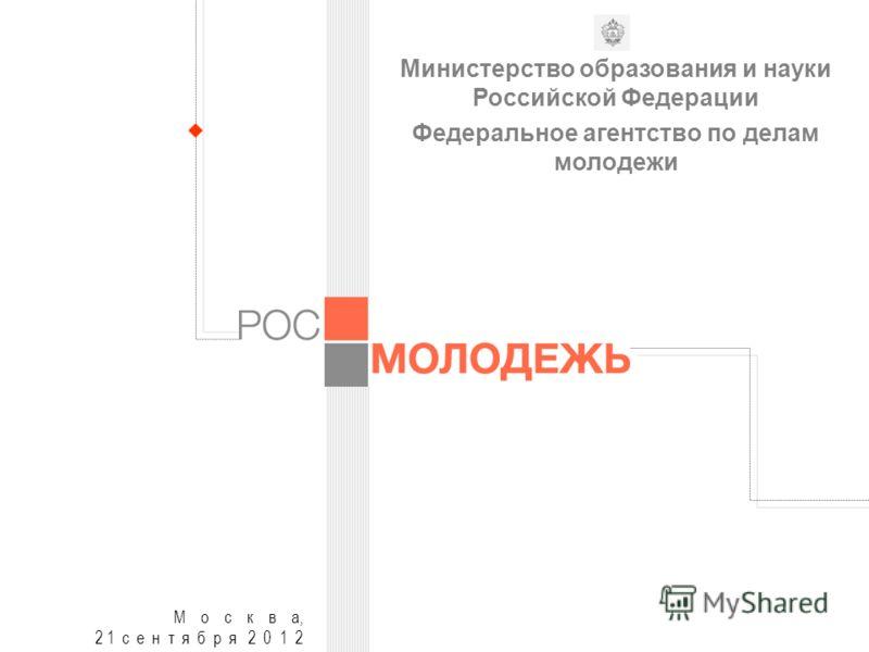 М о с к в а, 2 1 с е н т я б р я 2 0 1 2 Министерство образования и науки Российской Федерации Федеральное агентство по делам молодежи