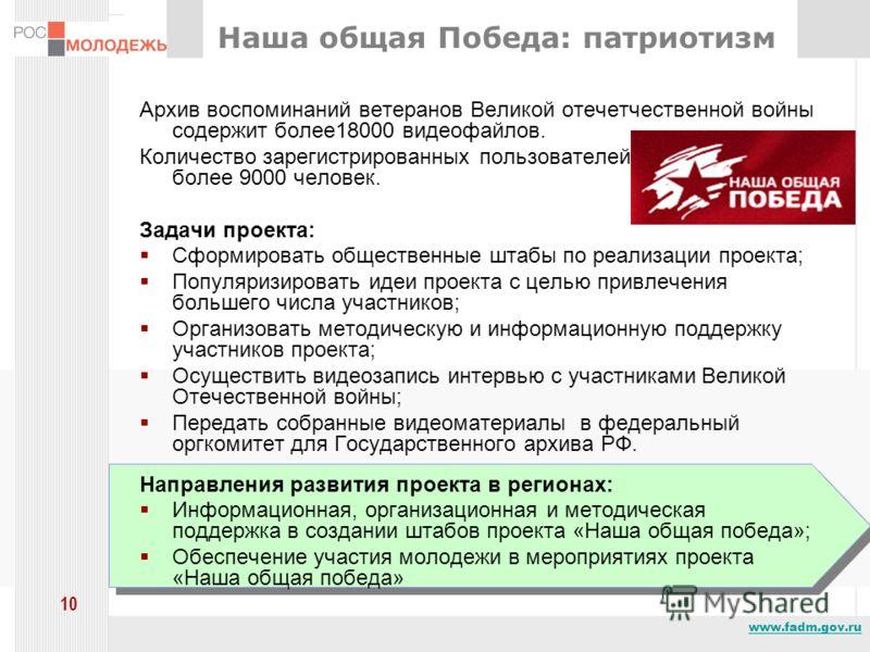 www.fadm.gov.ru 10 Наша общая Победа: патриотизм Архив воспоминаний ветеранов Великой отечетчественной войны содержит более18000 видеофайлов. Количество зарегистрированных пользователей сайта составляет более 9000 человек. Задачи проекта: Сформироват