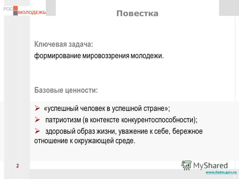 www.fadm.gov.ru 2 2 Повестка Ключевая задача: формирование мировоззрения молодежи. Базовые ценности: «успешный человек в успешной стране»; патриотизм (в контексте конкурентоспособности); здоровый образ жизни, уважение к себе, бережное отношение к окр