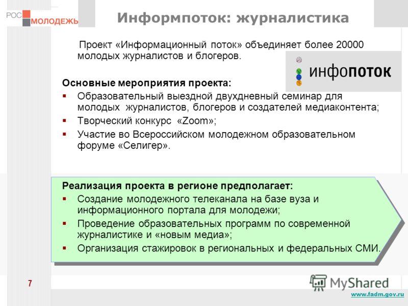 www.fadm.gov.ru 7 Информпоток: журналистика Проект «Информационный поток» объединяет более 20000 молодых журналистов и блогеров. Основные мероприятия проекта: Образовательный выездной двухдневный семинар для молодых журналистов, блогеров и создателей