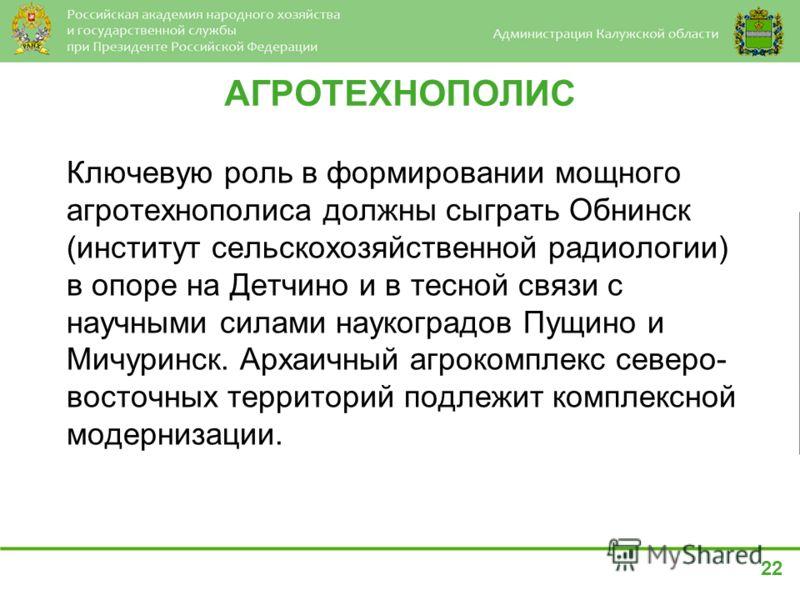 АГРОТЕХНОПОЛИС Ключевую роль в формировании мощного агротехнополиса должны сыграть Обнинск (институт сельскохозяйственной радиологии) в опоре на Детчино и в тесной связи с научными силами наукоградов Пущино и Мичуринск. Архаичный агрокомплекс северо-