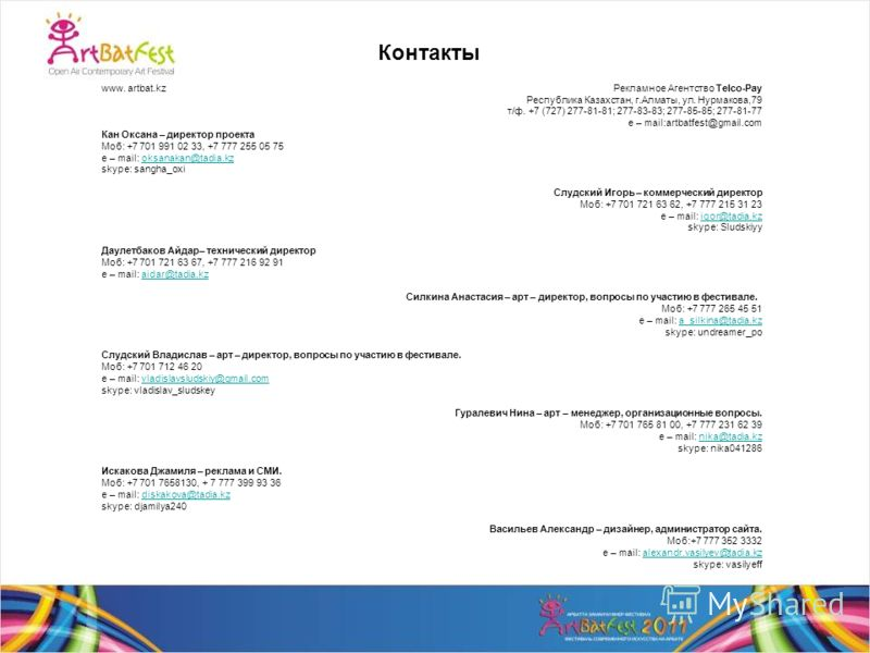 Контакты www. artbat.kz Рекламное Агентство Telco-Pay Республика Казахстан, г.Алматы, ул. Нурмакова,79 т/ф. +7 (727) 277-81-81; 277-83-83; 277-85-85; 277-81-77 e – mail:artbatfest@gmail.com Кан Оксана – директор проекта Моб: +7 701 991 02 33, +7 777