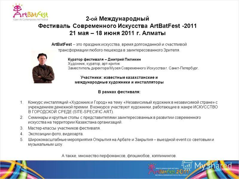 2 -ой Международный Фестиваль Современного Искусства ArtBatFest -2011 21 мая – 18 июня 2011 г. Алматы ArtBatFest – это праздник искусства, время долгожданной и счастливой трансформации любого пешехода в заинтересованного Зрителя. Куратор фестиваля –