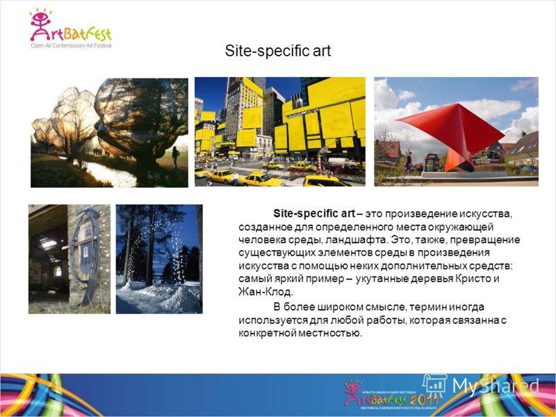 Site-specific art Site-specific art – это произведение искусства, созданное для определенного места окружающей человека среды, ландшафта. Это, также, превращение существующих элементов среды в произведения искусства с помощью неких дополнительных сре