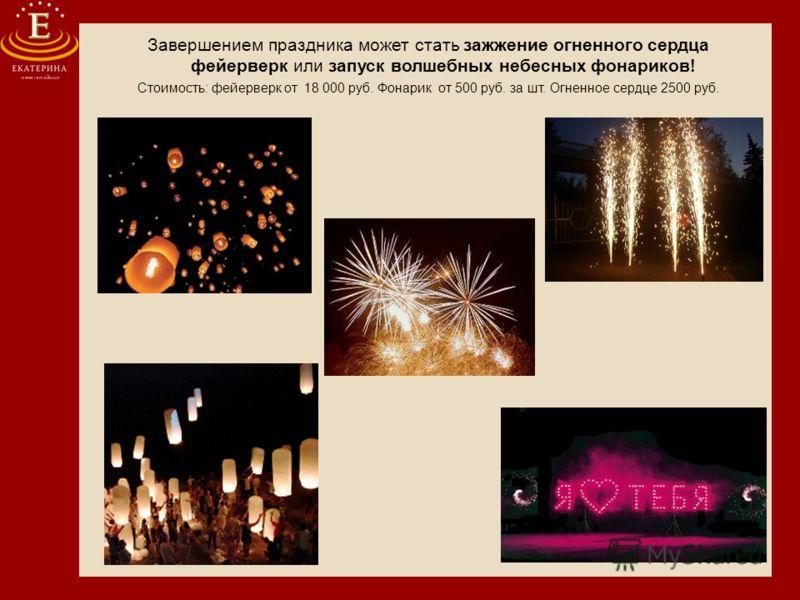 Завершением праздника может стать зажжение огненного сердца фейерверк или запуск волшебных небесных фонариков! Стоимость: фейерверк от 18 000 руб. Фонарик от 500 руб. за шт. Огненное сердце 2500 руб.