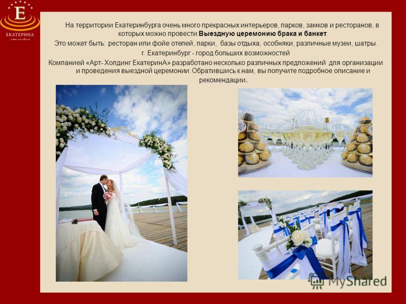 На территории Екатеринбурга очень много прекрасных интерьеров, парков, замков и ресторанов, в которых можно провести Выездную церемонию брака и банкет. Это может быть: ресторан или фойе отелей, парки, базы отдыха, особняки, различные музеи, шатры. г.