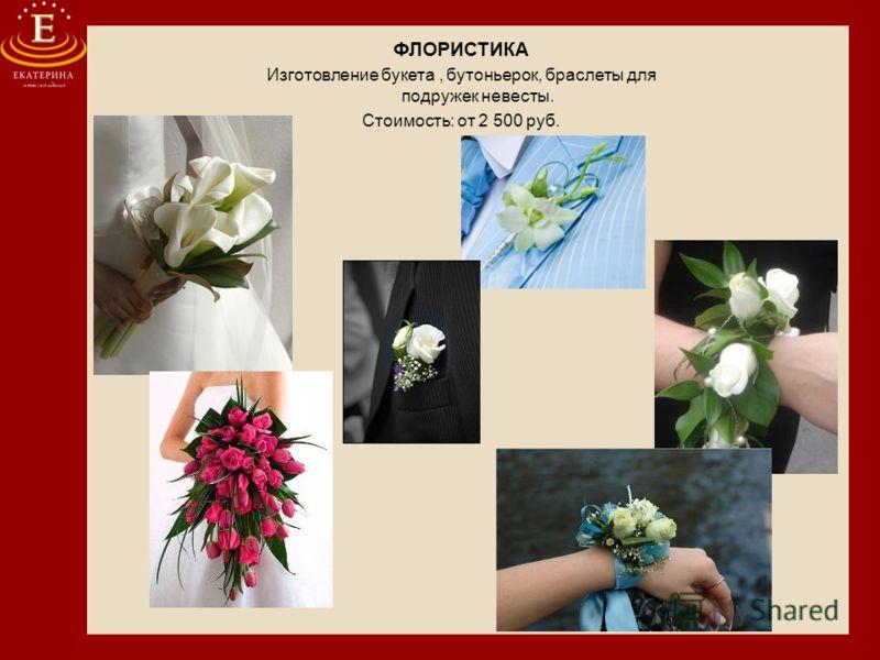 ФЛОРИСТИКА Изготовление букета, бутоньерок, браслеты для подружек невесты. Стоимость: от 2 500 руб.