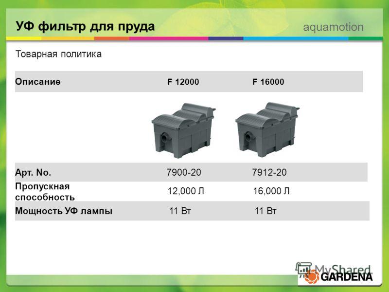 aquamotion УФ фильтр для пруда Товарная политика Мощность УФ лампы 12,000 Л 16,000 Л Пропускная способность Арт. No. Описание 11 Вт F 12000 F 16000 7900-20 7912-20