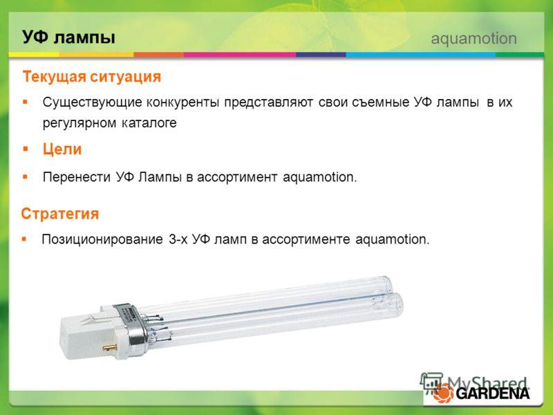 aquamotion УФ лампы Текущая ситуация Существующие конкуренты представляют свои съемные УФ лампы в их регулярном каталоге Цели Перенести УФ Лампы в ассортимент aquamotion. Стратегия Позиционирование 3-х УФ ламп в ассортименте aquamotion.