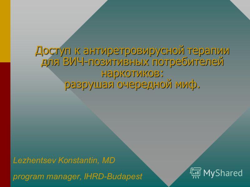Доступ к антиретровирусной терапии для ВИЧ-позитивных потребителей наркотиков: разрушая очередной миф. Lezhentsev Konstantin, MD program manager, IHRD-Budapest