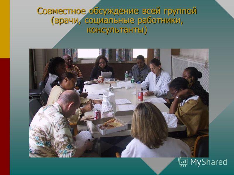 Совместное обсуждение всей группой (врачи, социальные работники, консультанты)