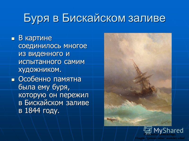 Буря в Бискайском заливе В картине соединилось многое из виденного и испытанного самим художником. В картине соединилось многое из виденного и испытанного самим художником. Особенно памятна была ему буря, которую он пережил в Бискайском заливе в 1844