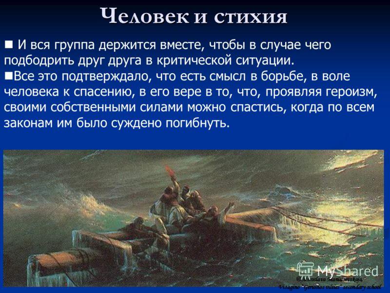 Человек и стихия И вся группа держится вместе, чтобы в случае чего подбодрить друг друга в критической ситуации. Все это подтверждало, что есть смысл в борьбе, в воле человека к спасению, в его вере в то, что, проявляя героизм, своими собственными си