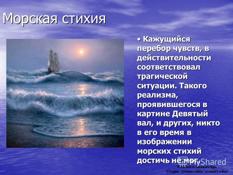 Морская стихия Кажущийся перебор чувств, в действительности соответствовал трагической ситуации. Такого реализма, проявившегося в картине Девятый вал, и других, никто в его время в изображении морских стихий достичь не мог. Кажущийся перебор чувств,
