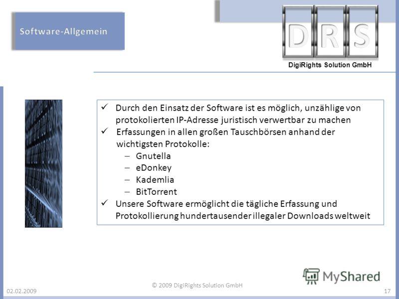 DigiRights Solution GmbH 02.02.200917 Durch den Einsatz der Software ist es möglich, unzählige von protokolierten IP-Adresse juristisch verwertbar zu machen Erfassungen in allen großen Tauschbörsen anhand der wichtigsten Protokolle: Gnutella eDonkey