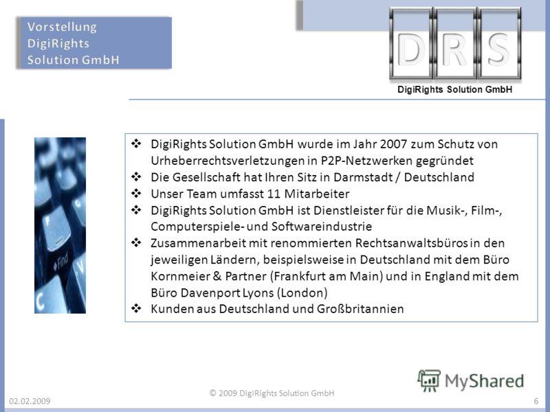 DigiRights Solution GmbH 02.02.2009 DigiRights Solution GmbH wurde im Jahr 2007 zum Schutz von Urheberrechtsverletzungen in P2P-Netzwerken gegründet Die Gesellschaft hat Ihren Sitz in Darmstadt / Deutschland Unser Team umfasst 11 Mitarbeiter DigiRigh