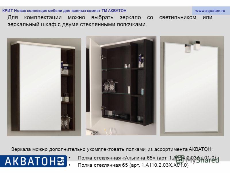 www.aquaton.ruКРИТ. Новая коллекция мебели для ванных комнат ТМ АКВАТОН Для комплектации можно выбрать зеркало со светильником или зеркальный шкаф с двумя стеклянными полочками. Зеркала можно дополнительно укомплектовать полками из ассортимента АКВАТ