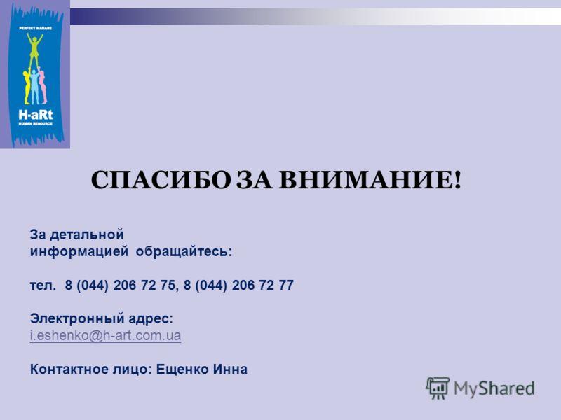 СПАСИБО ЗА ВНИМАНИЕ! За детальной информацией обращайтесь: тел. 8 (044) 206 72 75, 8 (044) 206 72 77 Электронный адрес: i.eshenko@h-art.com.ua Контактное лицо: Ещенко Инна