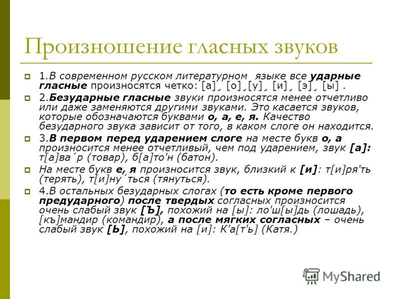 Произношение гласных звуков 1.В современном русском литературном языке все ударные гласные произносятся четко: [a]¸ [o]¸[y]¸ [и]¸ [э]¸ [ы]. 2.Безударные гласные звуки произносятся менее отчетливо или даже заменяются другими звуками. Это касается звук