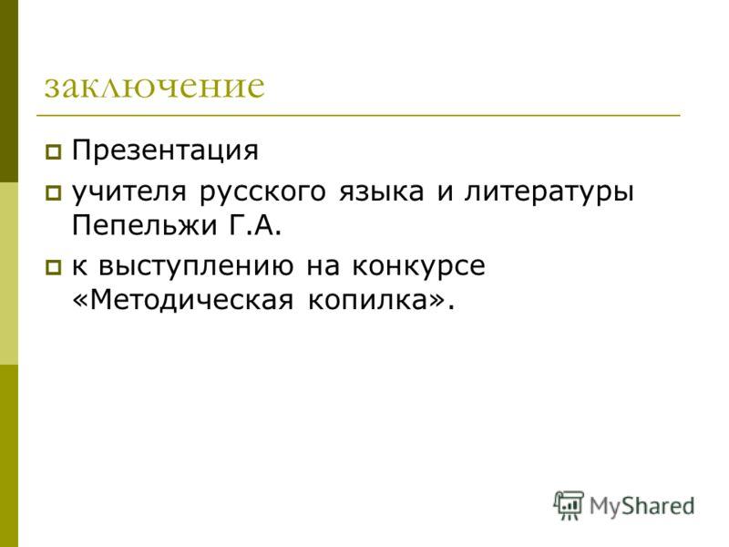 заключение Презентация учителя русского языка и литературы Пепельжи Г.А. к выступлению на конкурсе «Методическая копилка».