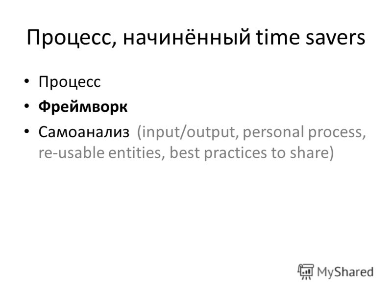 Процесс, начинённый time savers Процесс Фреймворк Самоанализ (input/output, personal process, re-usable entities, best practices to share)