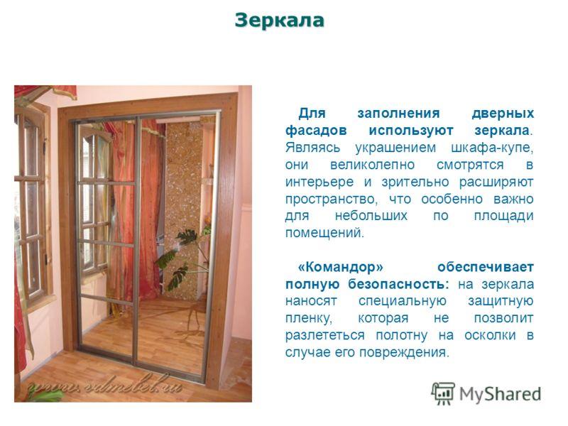 Зеркала Для заполнения дверных фасадов используют зеркала. Являясь украшением шкафа-купе, они великолепно смотрятся в интерьере и зрительно расширяют пространство, что особенно важно для небольших по площади помещений. «Командор» обеспечивает полную