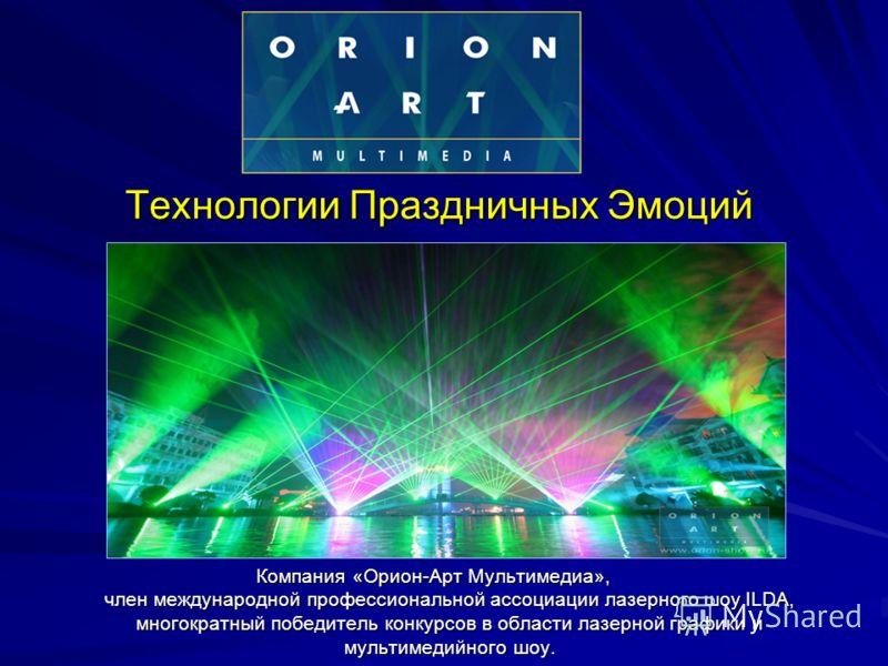 Технологии Праздничных Эмоций Компания «Орион-Арт Мультимедиа», член международной профессиональной ассоциации лазерного шоу ILDA, многократный победитель конкурсов в области лазерной графики и мультимедийного шоу.