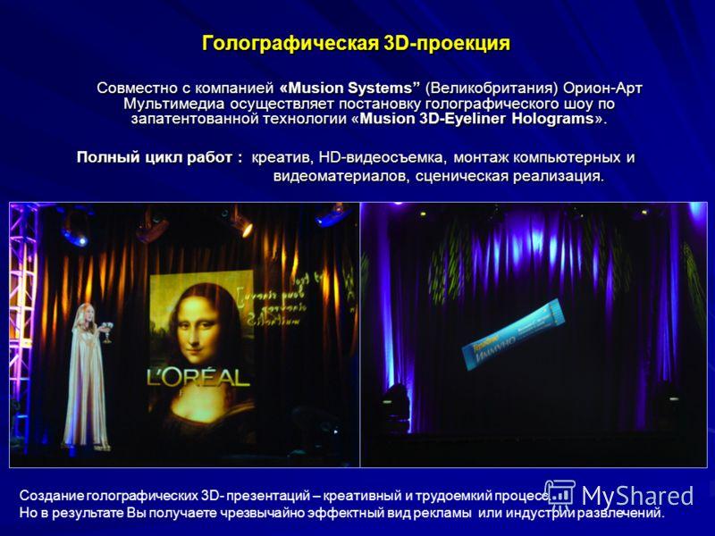 Голографическая 3D-проекция Совместно с компанией «Musion Systems (Великобритания) Орион-Арт Мультимедиа осуществляет постановку голографического шоу по запатентованной технологии «Musion 3D-Eyeliner Holograms». Совместно с компанией «Musion Systems