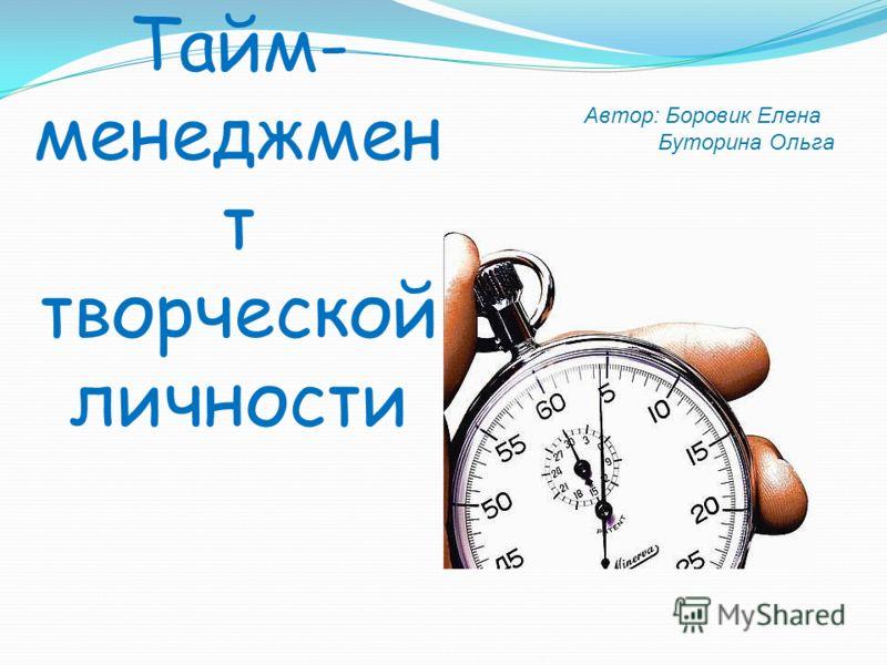 Тайм- менеджмен т творческой личности Автор: Боровик Елена Буторина Ольга
