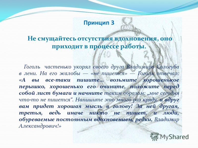 Принцип 3 Не смущайтесь отсутствия вдохновения, оно приходит в процессе работы. Гоголь частенько укорял своего друга Владимира Сологуба в лени. На его жалобы «не пишется» Гоголь отвечал: «А вы все-таки пишите… возьмите хорошенькое перышко, хорошенько