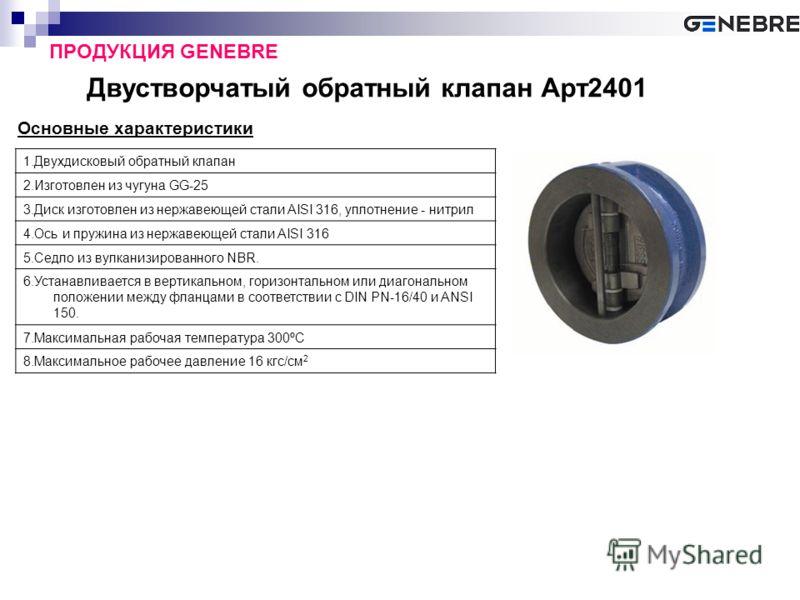 Двустворчатый обратный клапан Арт2401 ПРОДУКЦИЯ GENEBRE Основные характеристики 1.Двухдисковый обратный клапан 2.Изготовлен из чугуна GG-25 3.Диск изготовлен из нержавеющей стали AISI 316, уплотнение - нитрил 4.Ось и пружина из нержавеющей стали AISI