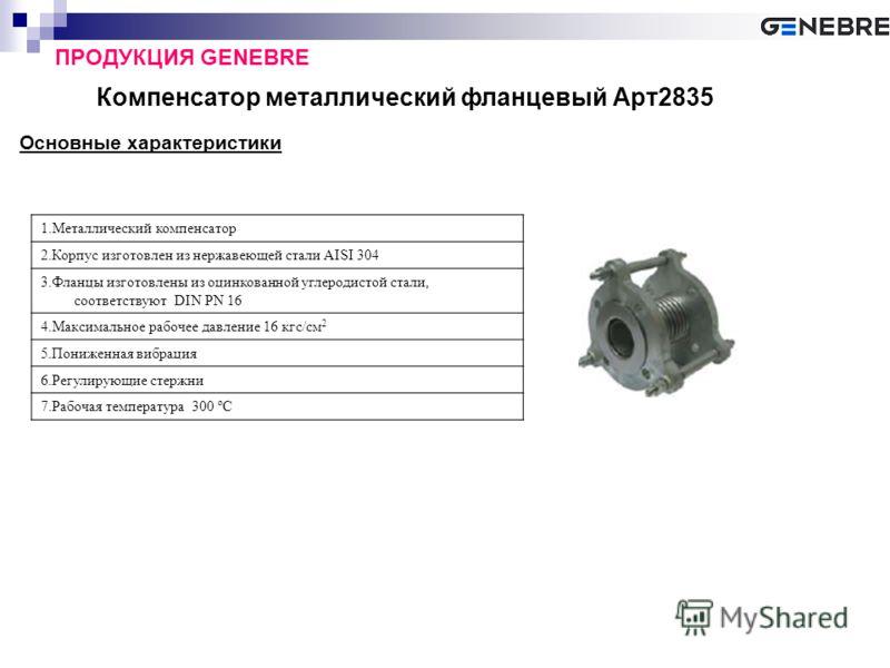 Компенсатор металлический фланцевый Арт2835 ПРОДУКЦИЯ GENEBRE Основные характеристики 1.Металлический компенсатор 2.Корпус изготовлен из нержавеющей стали AISI 304 3.Фланцы изготовлены из оцинкованной углеродистой стали, соответствуют DIN PN 16 4.Мак