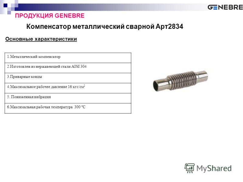 Компенсатор металлический сварной Арт2834 ПРОДУКЦИЯ GENEBRE Основные характеристики 1.Металлический компенсатор 2.Изготовлен из нержавеющей стали AISI 304 3.Приварные концы 4.Максимальное рабочее давление 16 кгс/см 2 5. Пониженная вибрация 6.Максимал