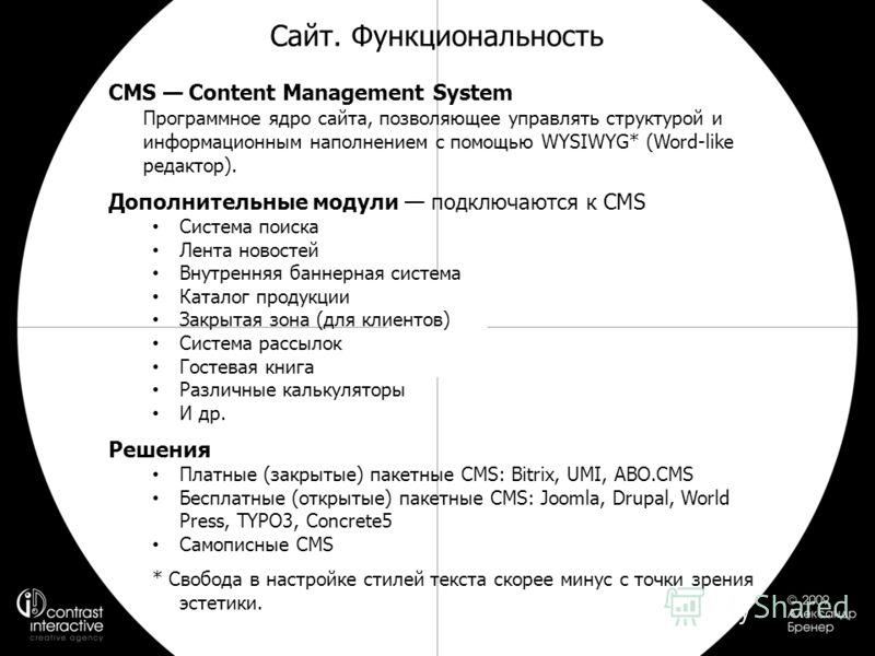 Сайт. Функциональность CMS Content Management System Программное ядро сайта, позволяющее управлять структурой и информационным наполнением с помощью WYSIWYG* (Word-like редактор). Дополнительные модули подключаются к CMS Система поиска Лента новостей