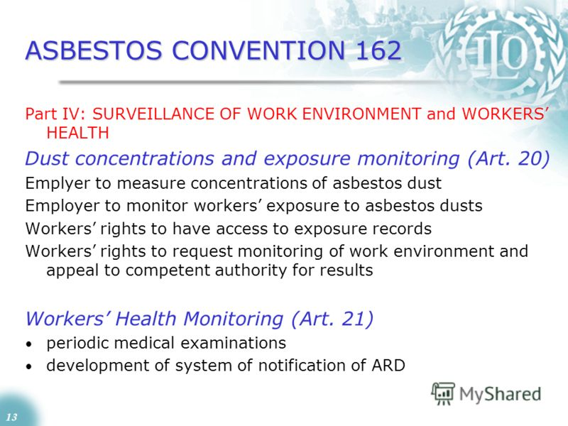 13 ASBESTOS CONVENTION 162 Part IV: SURVEILLANCE OF WORK ENVIRONMENT and WORKERS HEALTH Dust concentrations and exposure monitoring (Art. 20) Emplyer to measure concentrations of asbestos dust Employer to monitor workers exposure to asbestos dusts Wo